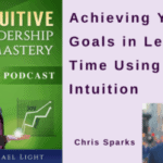 033 Achieving Your Goals in Less Time Using Intuition with Chris Sparks