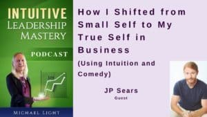 How I Shifted from Small Self to My True Self in Business (Using Intuition and Comedy) with JP Sears – Transcript