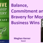 Balance, Commitment and Bravery for Modern Business Wins with Meghan Kerner – Transcript
