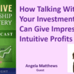063 How Talking With Your Investments Can Give Impressive Intuitive Profits With Angela Matthews – Transcript