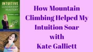 069 How Mountain Climbing Helped My Intuition Soar with Kate Galliett – Transcript
