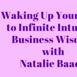 067 Waking Up Your Body to Infinite Intuitive Business Wisdom with Natalie Baack – Transcript