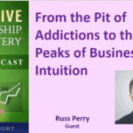 072 From the Pit of Addictions to the Peaks of Business Intuition with Russ Perry – Transcript