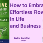 077 How to Embrace Effortless Flow in Life and Business with Jackie Knechtel – Transcript