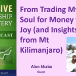 078 From Trading My Soul for Money to Joy (and Insights from Mt Kilimanjaro) with Alon Shabo – Transcript