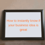How to instantly know if your business idea is great